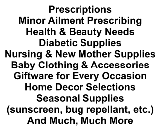 Prescriptions Minor Ailment Prescribing Health & Beauty Needs Diabetic Supplies Nursing & New Mother Supplies Baby Clothing & Accessories Giftware for Every Occasion Home Decor Selections Seasonal Supplies (sunscreen, bug repellant, etc.) And Much, Much More